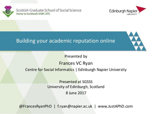 Building your academic reputation online Presented by Frances VC Ryan Centre for Social Informatics | Edinburgh Napier Uni...
