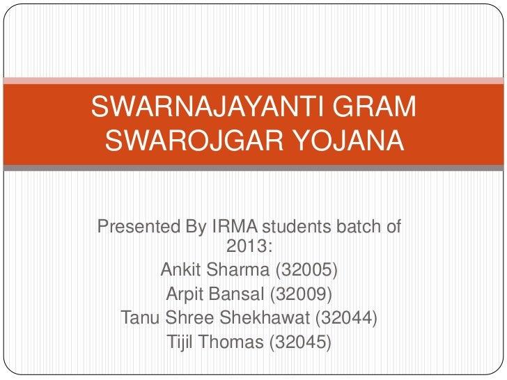 SWARNAJAYANTI GRAM SWAROJGAR YOJANAPresented By IRMA students batch of                 2013:       Ankit Sharma (32005)   ...
