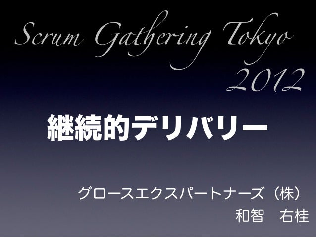 "Scrum Ga!e""ng Tokyo              2012  継続的デリバリー    グロースエクスパートナーズ(株)               和智右桂"