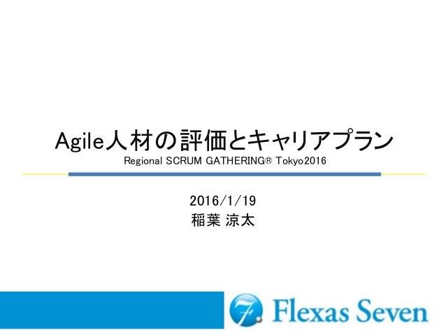 Agile人材の評価とキャリアプラン Regional SCRUM GATHERING® Tokyo2016 2016/1/19 稲葉 涼太
