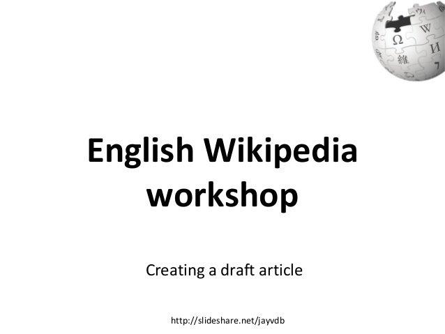English Wikipedia workshop Creating a draft article http://slideshare.net/jayvdb
