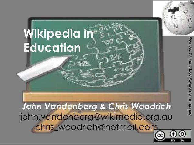 Wikipedia inEducationJohn Vandenberg & Chris Woodrichjohn.vandenberg@wikimedia.org.auchris_woodrich@hotmail.comWikimediaCo...