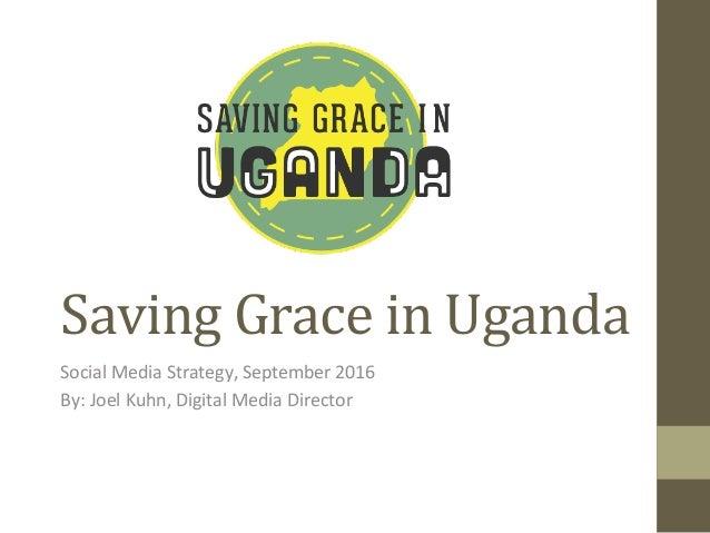 Saving  Grace  in  Uganda   Social  Media  Strategy,  September  2016   By:  Joel  Kuhn,  Digital...
