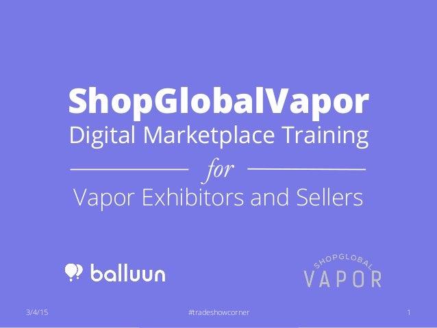 ShopGlobalVapor Digital Marketplace Training for Vapor Exhibitors and Sellers 3/4/15 1#tradeshowcorner