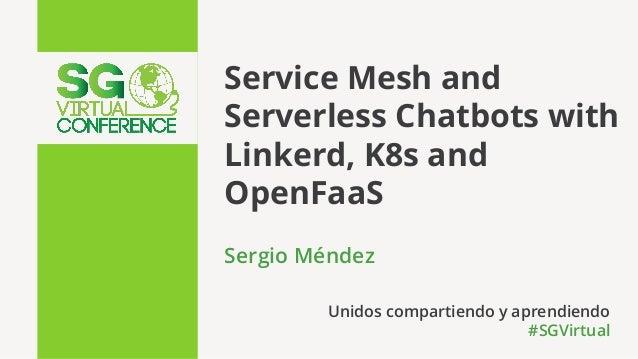 Service Mesh and Serverless Chatbots with Linkerd, K8s and OpenFaaS Sergio Méndez Unidos compartiendo y aprendiendo #SGVir...