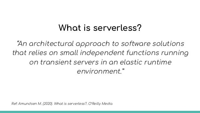 Serverless means a high level server abstraction, so you don't need to manage your servers anymore. Ref: Amundsen M. (2020...