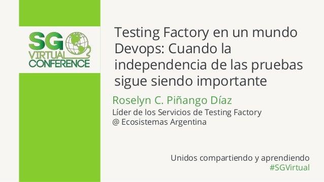 Testing Factory en un mundo Devops: Cuando la independencia de las pruebas sigue siendo importante Roselyn C. Piñango Díaz...