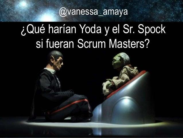 @vanessa_amaya ¿Qué harían Yoda y el Sr. Spock si fueran Scrum Masters? @vanessa_amaya