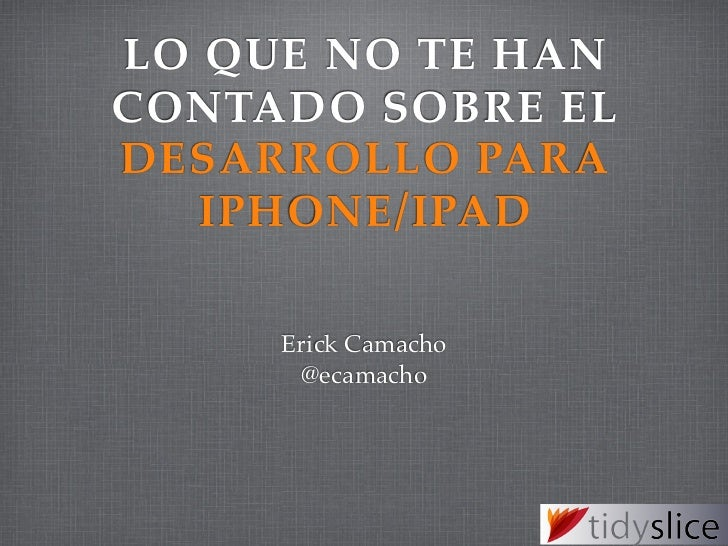 LO QUE NO TE HANCONTADO SOBRE ELDESARROLLO PARA   IPHONE/IPAD     Erick Camacho      @ecamacho