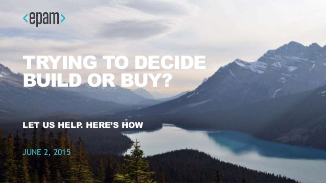 1CONFIDENTIAL TRYING TO DECIDE BUILD OR BUY? LET US HELP. HERE'S HOW JUNE 2, 2015