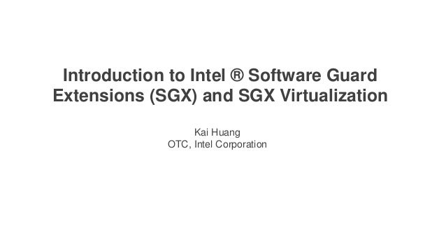INTEL RESTRICTED SECRET1 SSG System Software Division Introduction to Intel ® Software Guard Extensions (SGX) and SGX Virt...
