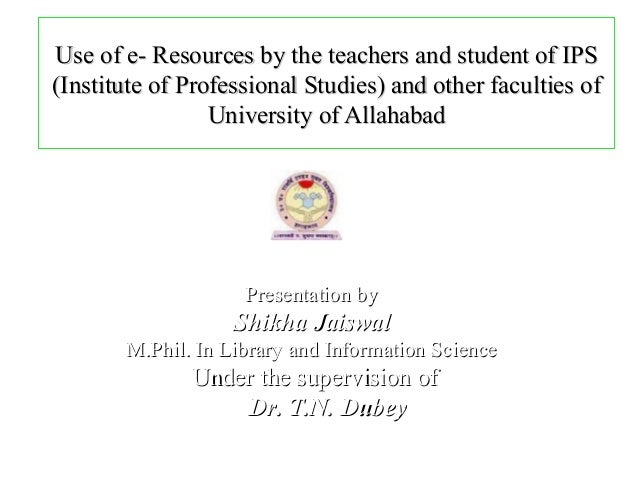 Use of e- Resources by the teachers and student of IPS(Institute of Professional Studies) and other faculties of          ...