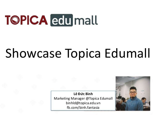 Showcase Topica Edumall Lê Đức Bình Marketing Manager @Topica Edumall binhld@topica.edu.vn fb.com/binh.fantasia