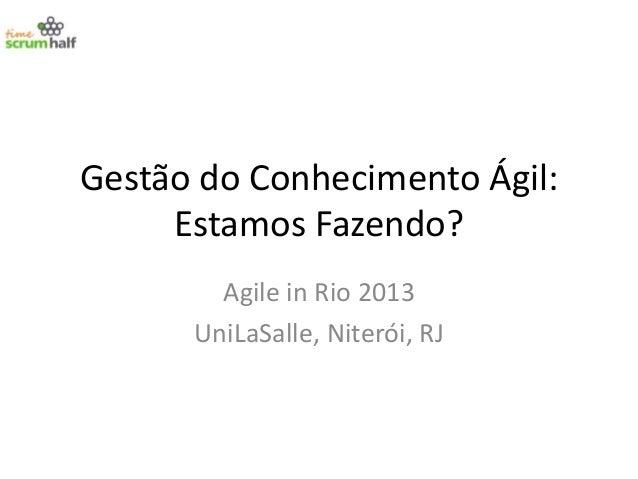 Gestão do Conhecimento Ágil: Estamos Fazendo? Agile in Rio 2013 UniLaSalle, Niterói, RJ