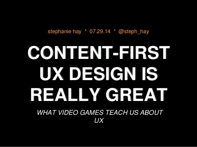 CONTENT-FIRST UX DESIGN IS REALLY GREAT WHAT VIDEO GAMES TEACH US ABOUT UX stephanie hay * 07.29.14 * @steph_hay