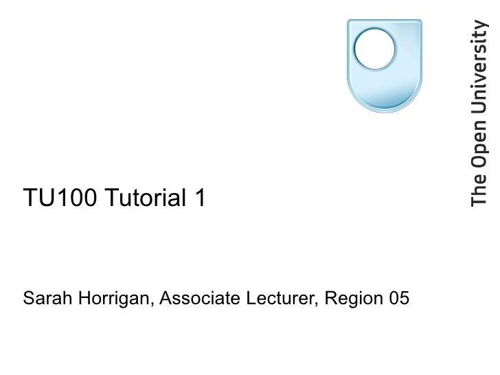 TU100 Tutorial 1 Sarah Horrigan, Associate Lecturer, Region 05