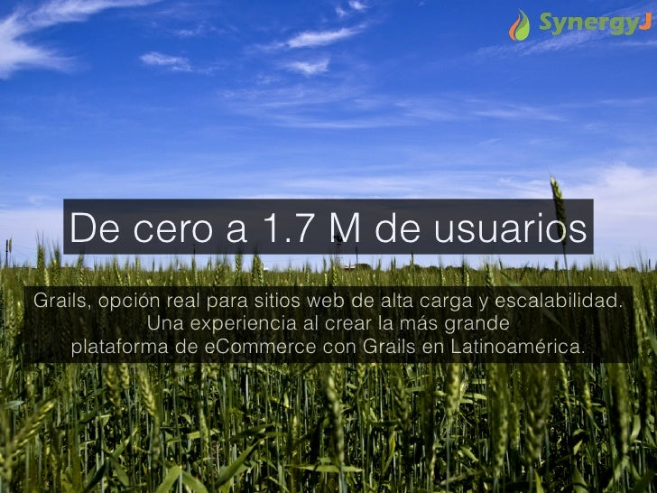 De cero a 1.7 M de usuariosGrails, opción real para sitios web de alta carga y escalabilidad.             Una experiencia ...