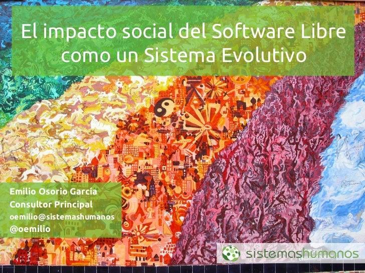 El impacto social del Software Libre       como un Sistema EvolutivoEmilio Osorio GarcíaConsultor Principaloemilio@sistema...