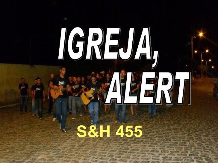S&H 455 IGREJA, ALERTA!