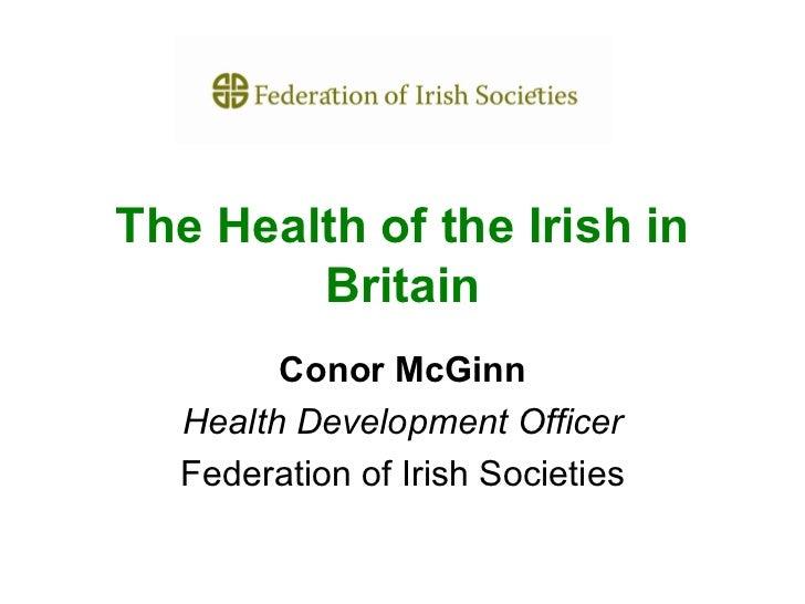 The Health of the Irish in        Britain        Conor McGinn  Health Development Officer  Federation of Irish Societies