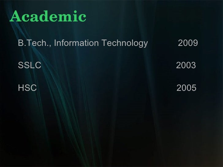 Academic B.Tech., Information Technology  2009 SSLC  2003 HSC  2005