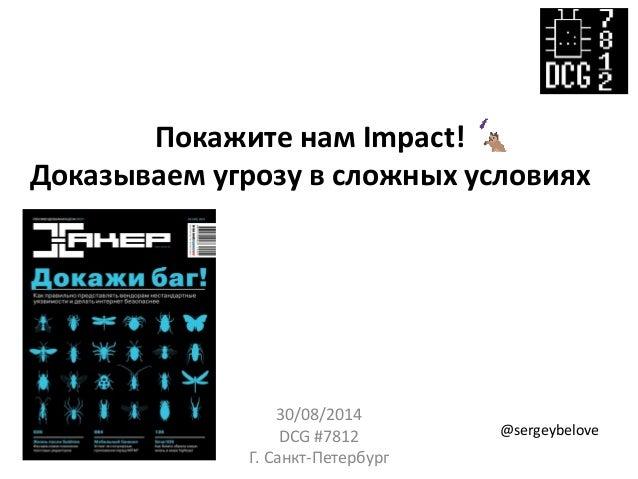 Покажите нам Impact! Доказываем угрозу в сложных условиях  30/08/2014  DCG #7812  Г. Санкт-Петербург  @sergeybelove