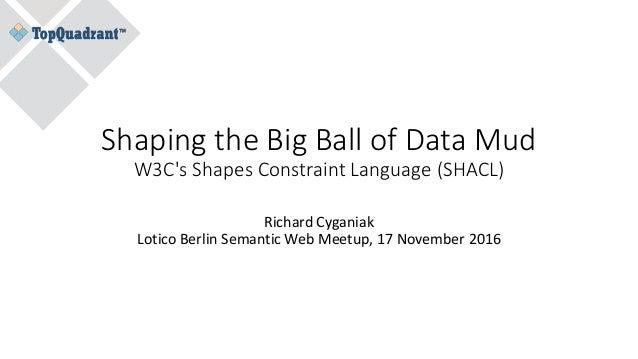 Shaping the Big Ball of Data Mud W3C's Shapes Constraint Language (SHACL) Richard Cyganiak Lotico Berlin Semantic Web Meet...