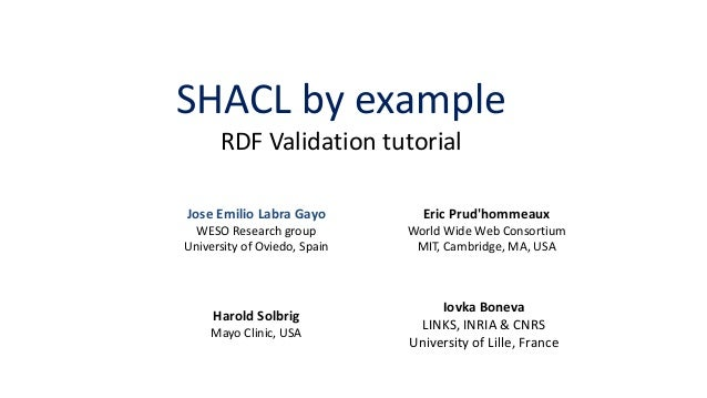 SHACL by example RDF Validation tutorial Eric Prud'hommeaux World Wide Web Consortium MIT, Cambridge, MA, USA Harold Solbr...