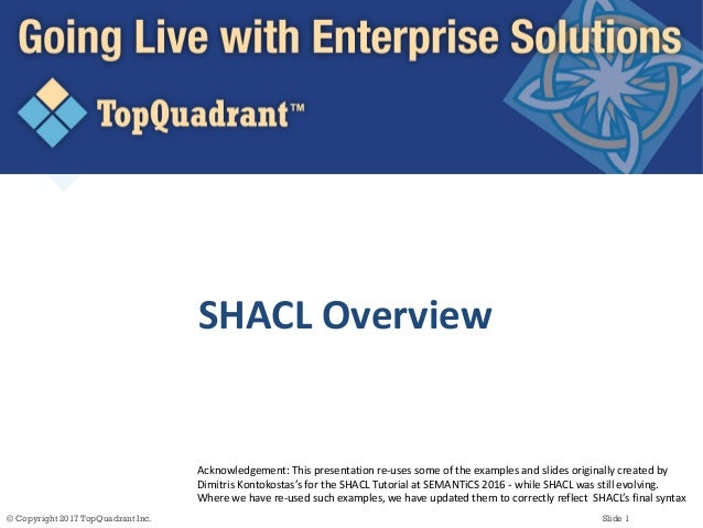 © Copyright 2017 TopQuadrant Inc. Slide 1 SHACL  Overview Acknowledgement:  This  presentation  re-‐uses  some...