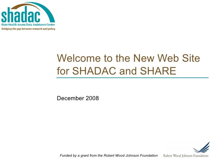 Welcome to the New Web Site for SHADAC and SHARE December 2008 Funded by a grant from the Robert Wood Johnson Foundation