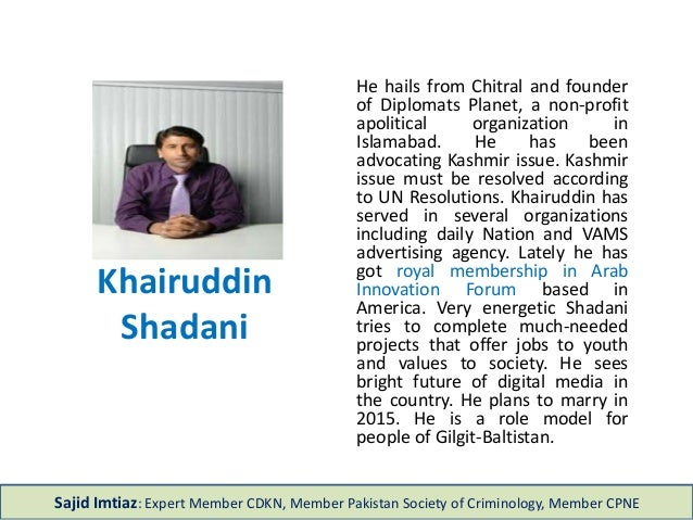 Khairuddin Shadani He hails from Chitral and founder of Diplomats Planet, a non-profit apolitical organization in Islamaba...