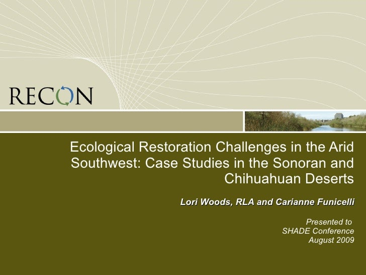 Ecological Restoration Challenges in the Arid Southwest: Case Studies in the Sonoran and Chihuahuan Deserts Lori Woods, RL...