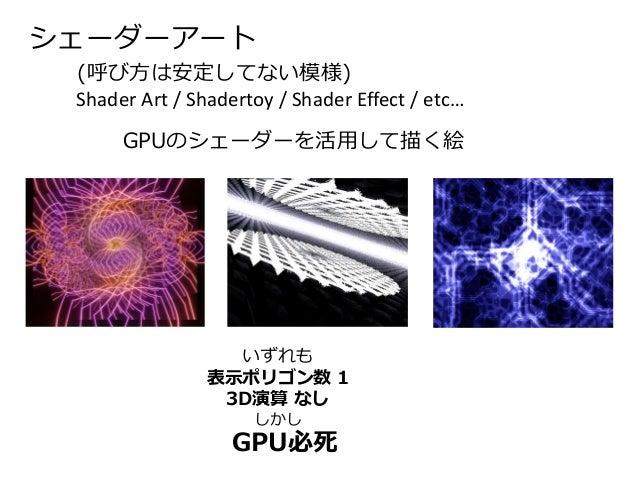 シェーダーアート  (呼び方は安定してない模様)  GPUのシェーダーを活用して描く絵  Shader Art / Shadertoy / Shader Effect / etc…  いずれも  表示ポリゴン数1  3D演算なし  しかし  G...