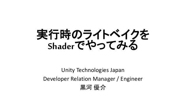 実行時のライトベイクを Shaderでやってみる Unity Technologies Japan Developer Relation Manager / Engineer 黒河 優介