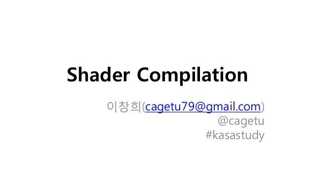 Shader Compilation 이창희(cagetu79@gmail.com) @cagetu #kasastudy