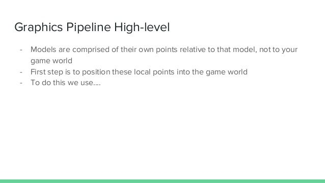 Graphics Pipeline High-level - Models are comprised of their own points relative to that model, not to your game world - F...