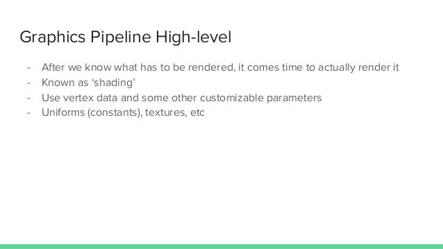Graphics Pipeline High-level - After we know what has to be rendered, it comes time to actually render it - Known as 'shad...