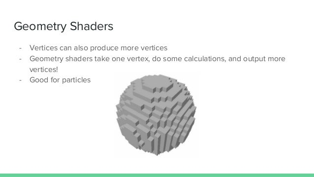 Geometry Shaders - Vertices can also produce more vertices - Geometry shaders take one vertex, do some calculations, and o...