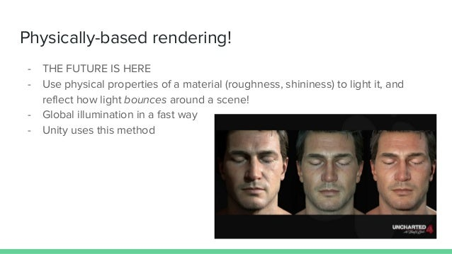 Physically-based rendering! - THE FUTURE IS HERE - Use physical properties of a material (roughness, shininess) to light i...