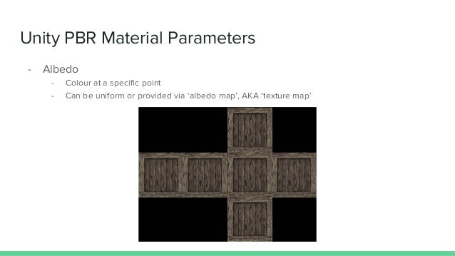 Unity PBR Material Parameters - Albedo - Colour at a specific point - Can be uniform or provided via 'albedo map', AKA 'te...