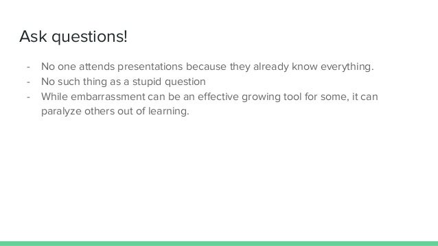 Ask questions! - No one attends presentations because they already know everything. - No such thing as a stupid question -...