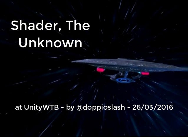 Shader, TheShader, The UnknownUnknown at UnityWTB - by @doppioslash - 26/03/2016at UnityWTB - by @doppioslash - 26/03/2016