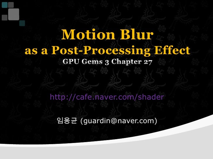 Motion Blur as a Post-Processing EffectGPU Gems 3 Chapter 27<br />http://cafe.naver.com/shader<br />임용균 (guardin@naver.com...