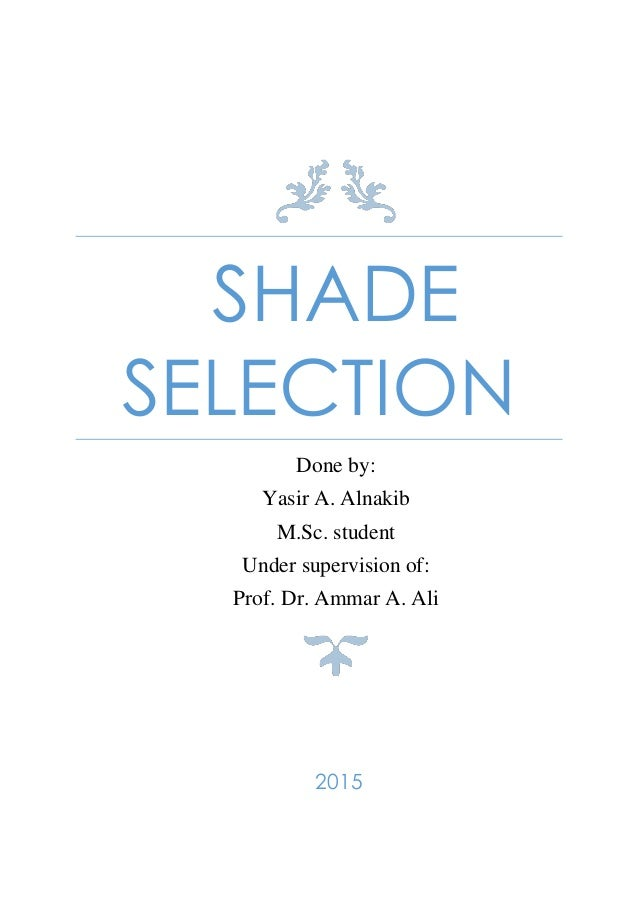 SHADE SELECTION Done by: Yasir A. Alnakib M.Sc. student Under supervision of: Prof. Dr. Ammar A. Ali 2015