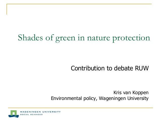 Shades of green in nature protection Contribution to debate RUW Kris van Koppen Environmental policy, Wageningen University