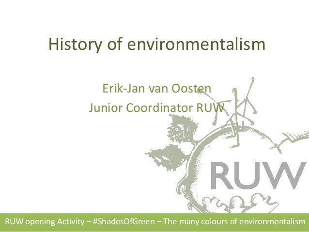 History of environmentalism Erik-Jan van Oosten Junior Coordinator RUW RUW opening Activity – #ShadesOfGreen – The many co...