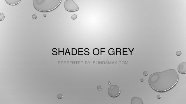 SHADES OF GREY PRESENTED BY: BLINDSMAX.COM