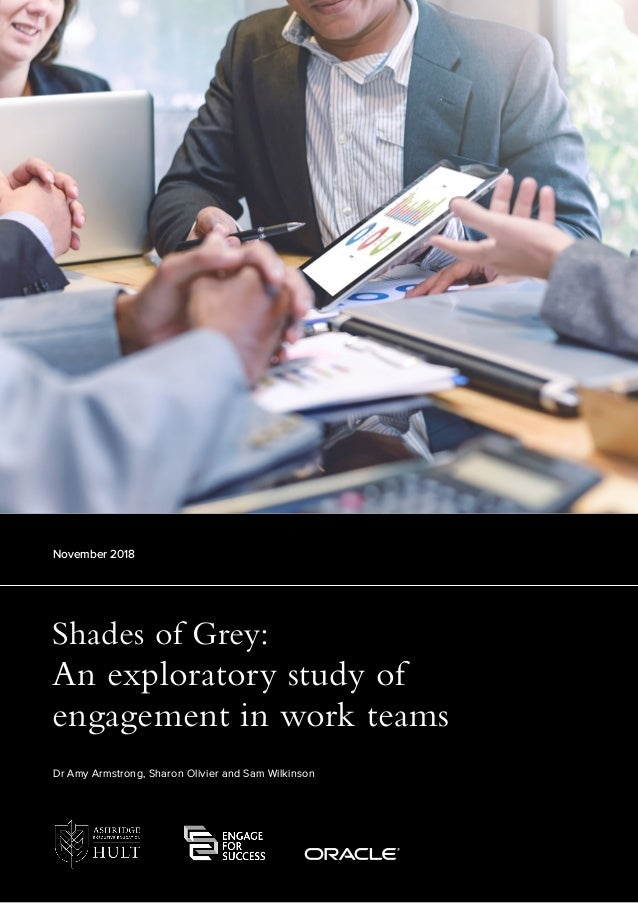 Shades of Grey: An exploratory study of engagement in work teams November 2018 Dr Amy Armstrong, Sharon Olivier and Sam Wi...