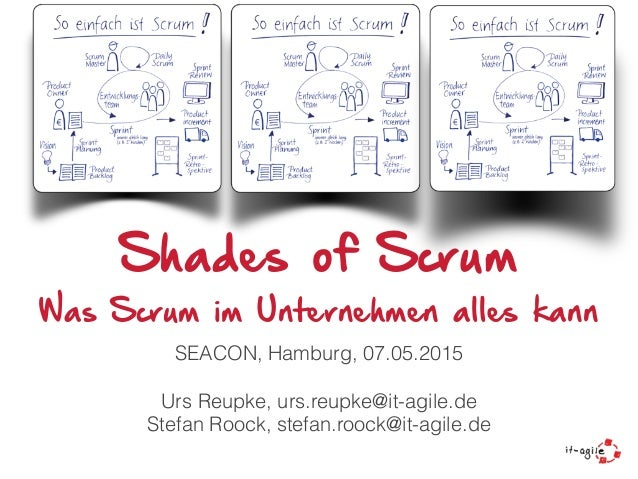 Shades of Scrum Was Scrum im Unternehmen alles kann SEACON, Hamburg, 07.05.2015 Urs Reupke, urs.reupke@it-agile.de Stefan ...