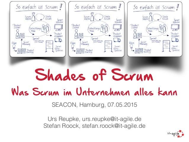 Shades of Scrum Was Scrum im Unternehmen alles kann SEACON, Hamburg, 07.05.2015 Urs Reupke, urs.reupke@it-agile.de Stefan ...